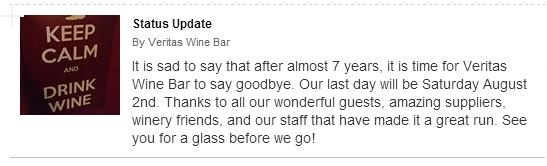 Veritas Wine Bar announcement on Facebook: It is sad to say that after almost 7 years, it is time for Veritas Wine Bar to say goodbye. Our last day will be Saturday August 2nd. Thanks to all our wonderful guests, amazing suppliers, winery friends, and our staff that have made it a great run. See you for a glass before we go!